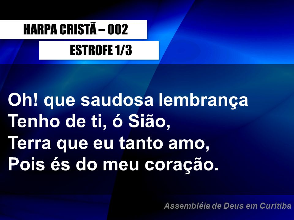 ESTROFE 1/3 HARPA CRISTÃ – 002 Oh! que saudosa lembrança Tenho de ti, ó Sião, Terra que eu tanto amo, Pois és do meu coração. Assembléia de Deus em Cu
