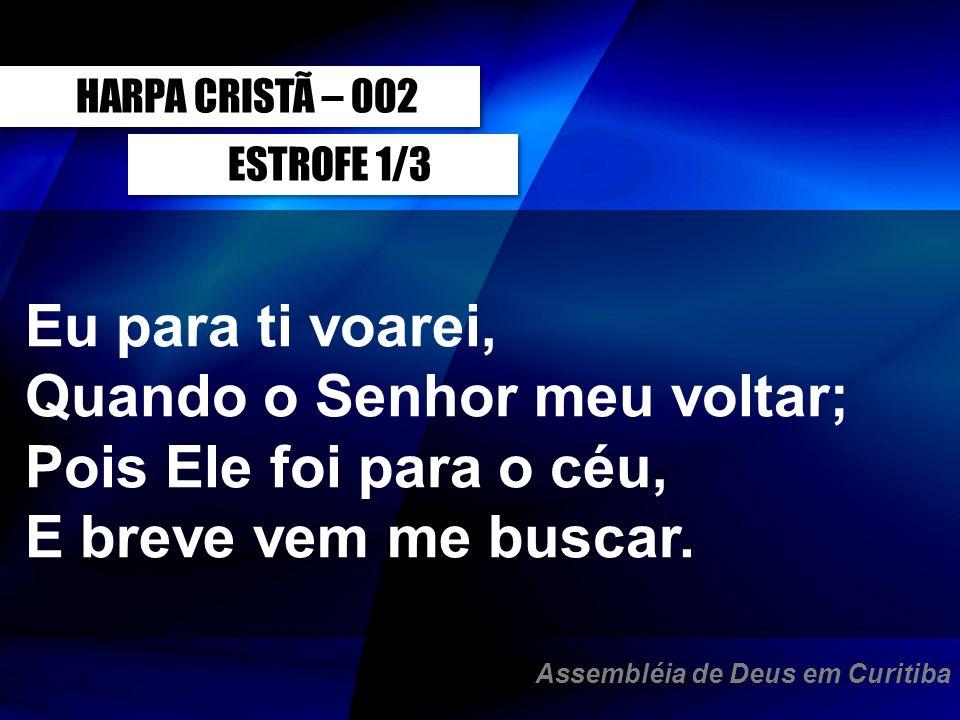 ESTROFE 1/3 HARPA CRISTÃ – 002 Eu para ti voarei, Quando o Senhor meu voltar; Pois Ele foi para o céu, E breve vem me buscar. Assembléia de Deus em Cu