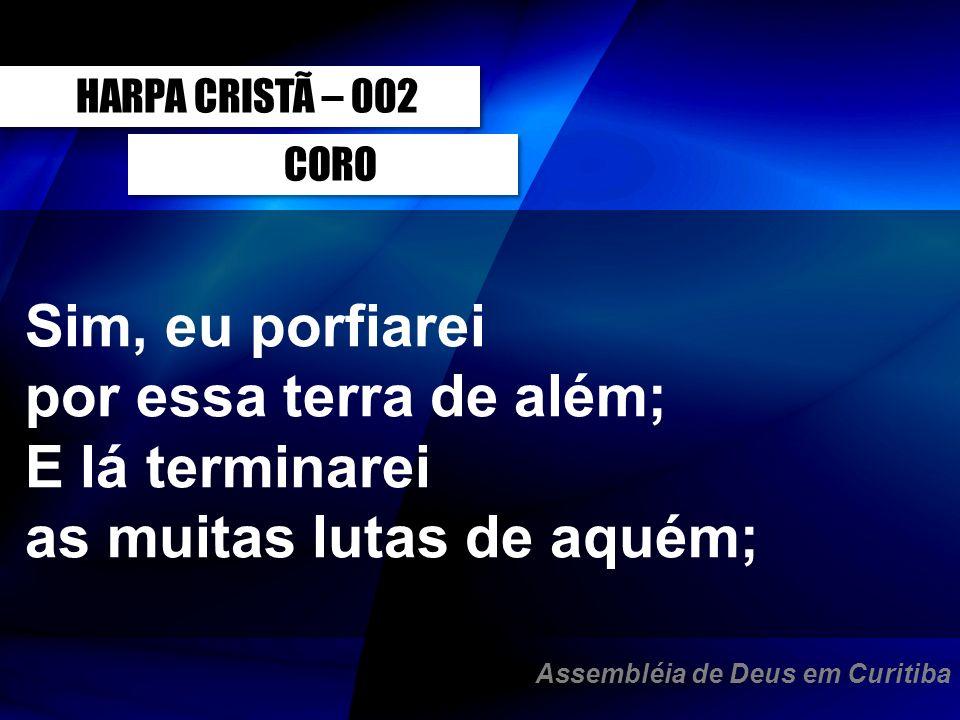 CORO HARPA CRISTÃ – 002 Sim, eu porfiarei por essa terra de além; E lá terminarei as muitas lutas de aquém; Assembléia de Deus em Curitiba