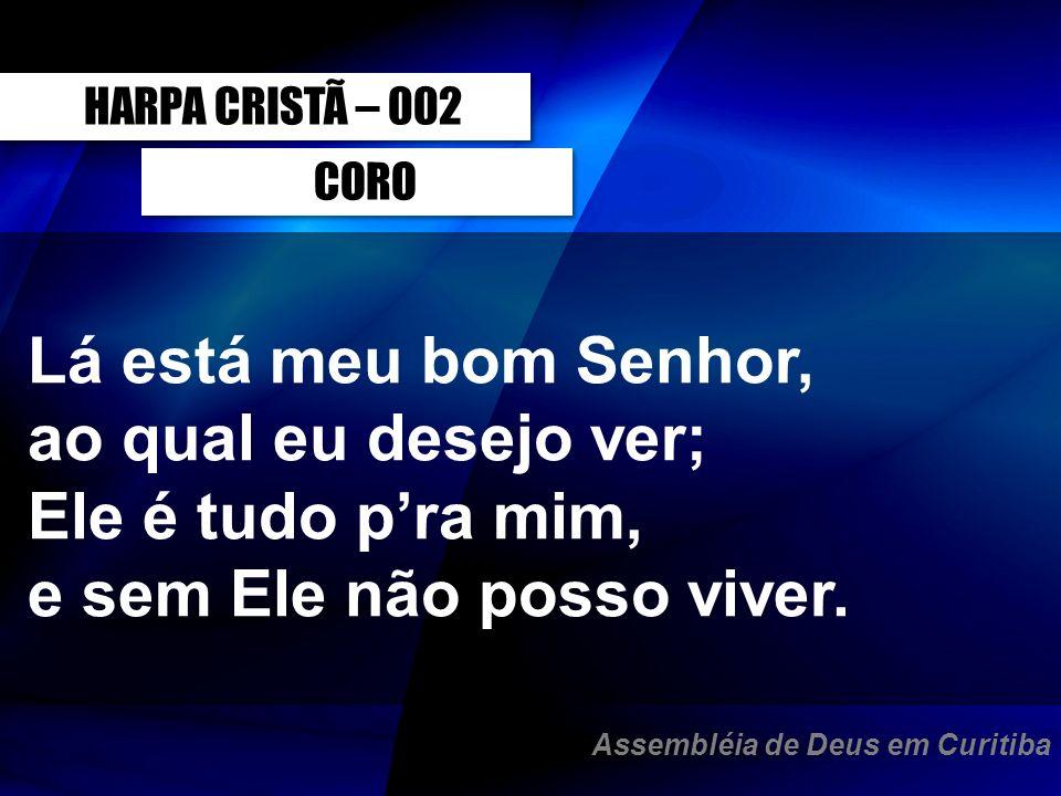 CORO HARPA CRISTÃ – 002 Lá está meu bom Senhor, ao qual eu desejo ver; Ele é tudo pra mim, e sem Ele não posso viver. Assembléia de Deus em Curitiba