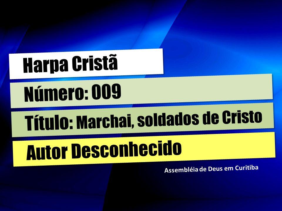 Autor Desconhecido Título: Marchai, soldados de Cristo Número: 009 Harpa Cristã Assembléia de Deus em Curitiba