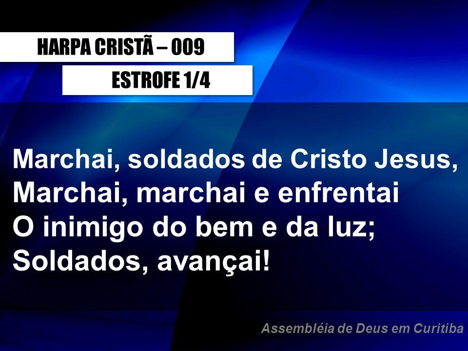 ESTROFE 1/4 Marchai, soldados de Cristo Jesus, Marchai, marchai e enfrentai O inimigo do bem e da luz; Soldados, avançai! HARPA CRISTÃ – 009 Assembléi