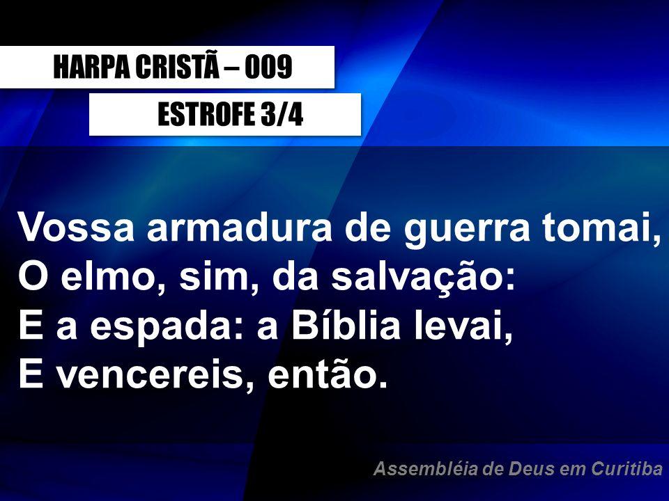 ESTROFE 3/4 Vossa armadura de guerra tomai, O elmo, sim, da salvação: E a espada: a Bíblia levai, E vencereis, então. HARPA CRISTÃ – 009 Assembléia de