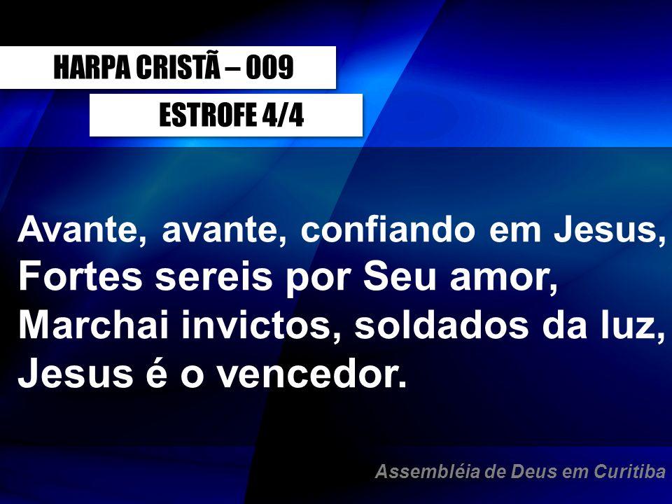 ESTROFE 4/4 Avante, avante, confiando em Jesus, Fortes sereis por Seu amor, Marchai invictos, soldados da luz, Jesus é o vencedor. HARPA CRISTÃ – 009