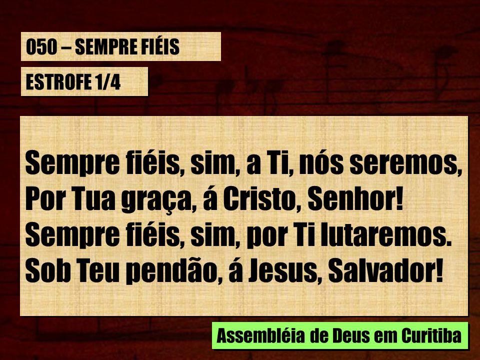 ESTROFE 1/4 Sempre fiéis, sim, a Ti, nós seremos, Por Tua graça, á Cristo, Senhor! Sempre fiéis, sim, por Ti lutaremos. Sob Teu pendão, á Jesus, Salva