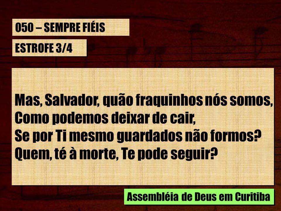 ESTROFE 3/4 Mas, Salvador, quão fraquinhos nós somos, Como podemos deixar de cair, Se por Ti mesmo guardados não formos? Quem, té à morte, Te pode seg