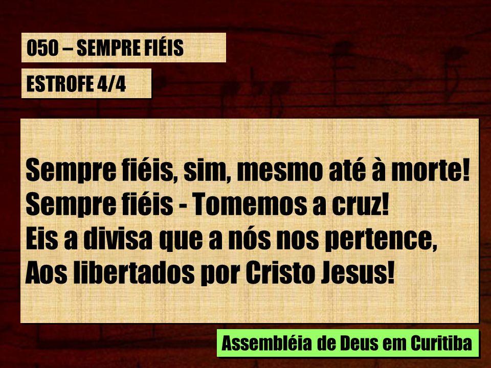 ESTROFE 4/4 Sempre fiéis, sim, mesmo até à morte! Sempre fiéis - Tomemos a cruz! Eis a divisa que a nós nos pertence, Aos libertados por Cristo Jesus!