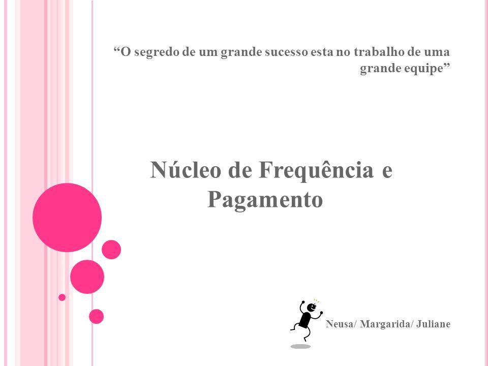 O segredo de um grande sucesso esta no trabalho de uma grande equipe Núcleo de Frequência e Pagamento Neusa/ Margarida/ Juliane