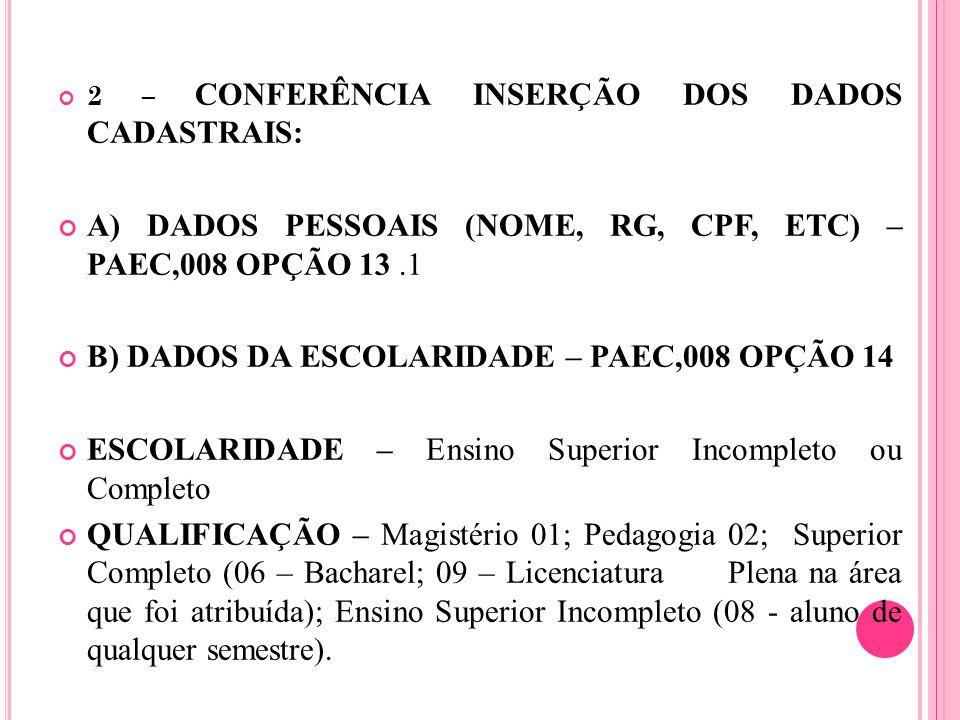 2 – CONFERÊNCIA INSERÇÃO DOS DADOS CADASTRAIS: A) DADOS PESSOAIS (NOME, RG, CPF, ETC) – PAEC,008 OPÇÃO 13.1 B) DADOS DA ESCOLARIDADE – PAEC,008 OPÇÃO