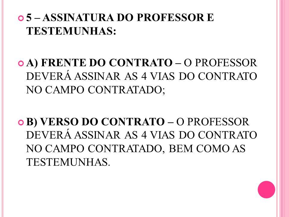 5 – ASSINATURA DO PROFESSOR E TESTEMUNHAS: A) FRENTE DO CONTRATO – O PROFESSOR DEVERÁ ASSINAR AS 4 VIAS DO CONTRATO NO CAMPO CONTRATADO; B) VERSO DO C