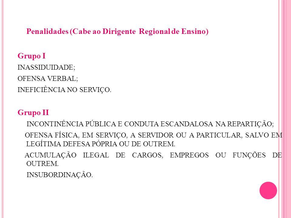 Penalidades (Cabe ao Dirigente Regional de Ensino) Grupo I INASSIDUIDADE; OFENSA VERBAL; INEFICIÊNCIA NO SERVIÇO. Grupo II INCONTINÊNCIA PÚBLICA E CON