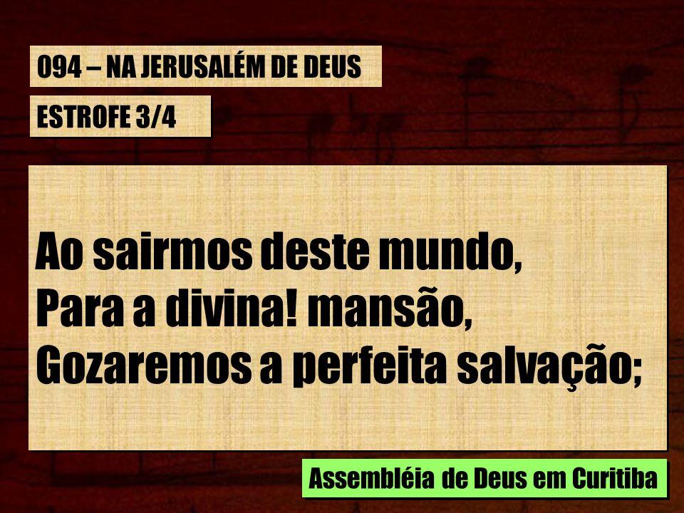 ESTROFE 3/4 Ao sairmos deste mundo, Para a divina! mansão, Gozaremos a perfeita salvação; Ao sairmos deste mundo, Para a divina! mansão, Gozaremos a p