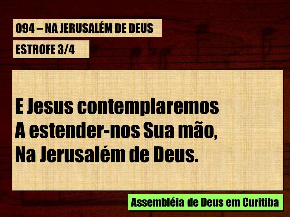 ESTROFE 3/4 E Jesus contemplaremos A estender-nos Sua mão, Na Jerusalém de Deus. E Jesus contemplaremos A estender-nos Sua mão, Na Jerusalém de Deus.