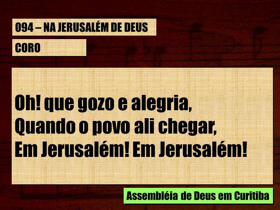 CORO Oh! que gozo e alegria, Quando o povo ali chegar, Em Jerusalém! Oh! que gozo e alegria, Quando o povo ali chegar, Em Jerusalém! Assembléia de Deu