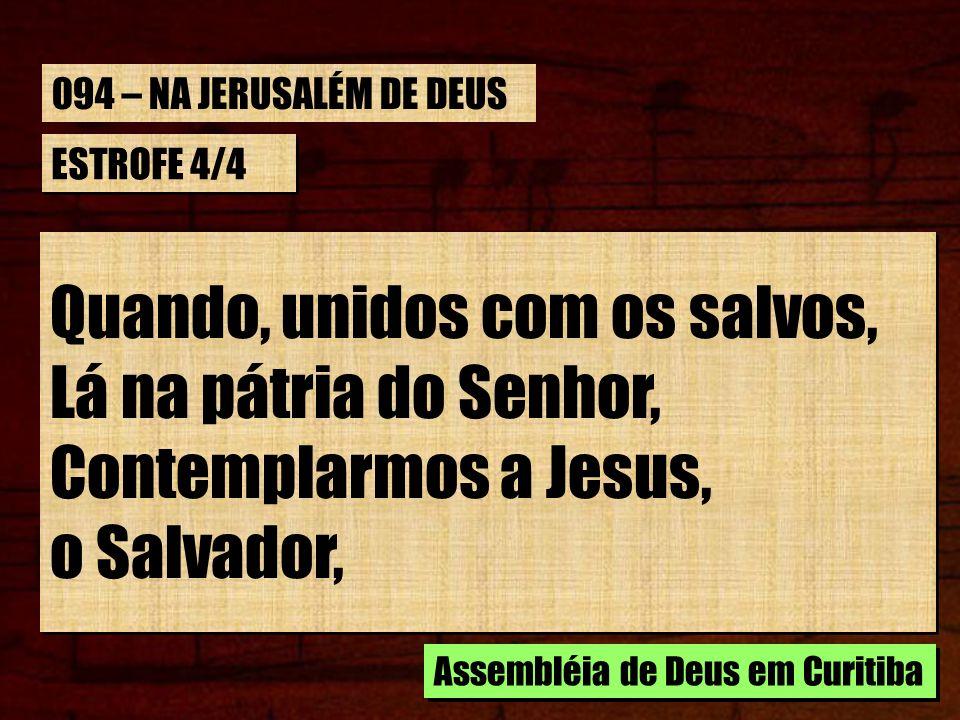 ESTROFE 4/4 Quando, unidos com os salvos, Lá na pátria do Senhor, Contemplarmos a Jesus, o Salvador, Quando, unidos com os salvos, Lá na pátria do Sen