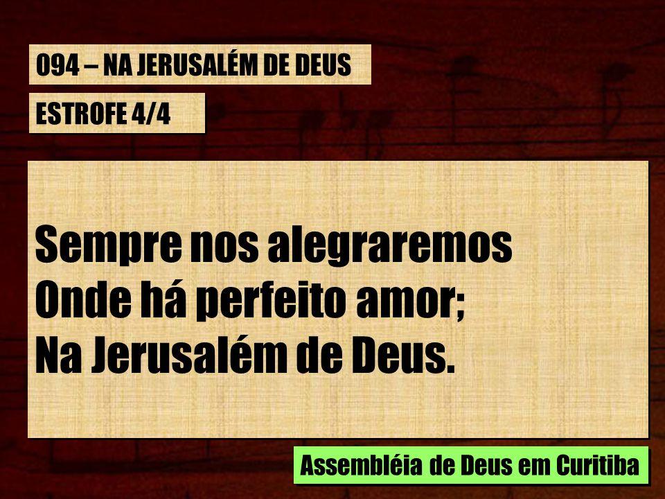 ESTROFE 4/4 Sempre nos alegraremos Onde há perfeito amor; Na Jerusalém de Deus. Sempre nos alegraremos Onde há perfeito amor; Na Jerusalém de Deus. As