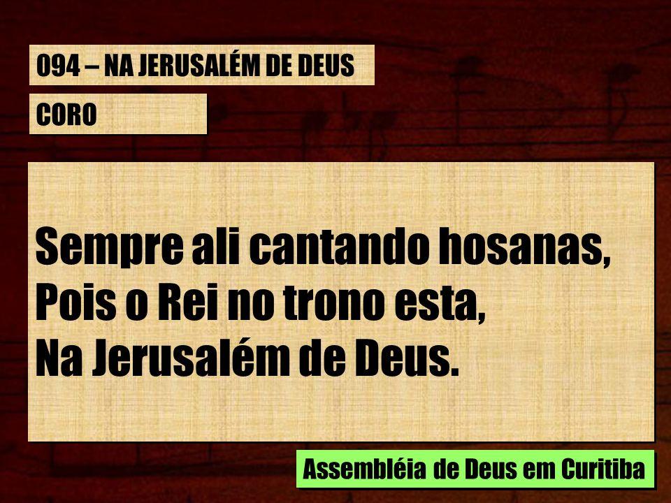 CORO Sempre ali cantando hosanas, Pois o Rei no trono esta, Na Jerusalém de Deus. Sempre ali cantando hosanas, Pois o Rei no trono esta, Na Jerusalém