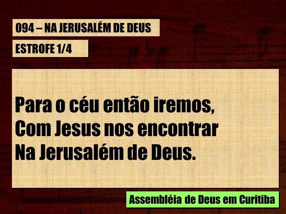 ESTROFE 1/4 Para o céu então iremos, Com Jesus nos encontrar Na Jerusalém de Deus. Para o céu então iremos, Com Jesus nos encontrar Na Jerusalém de De