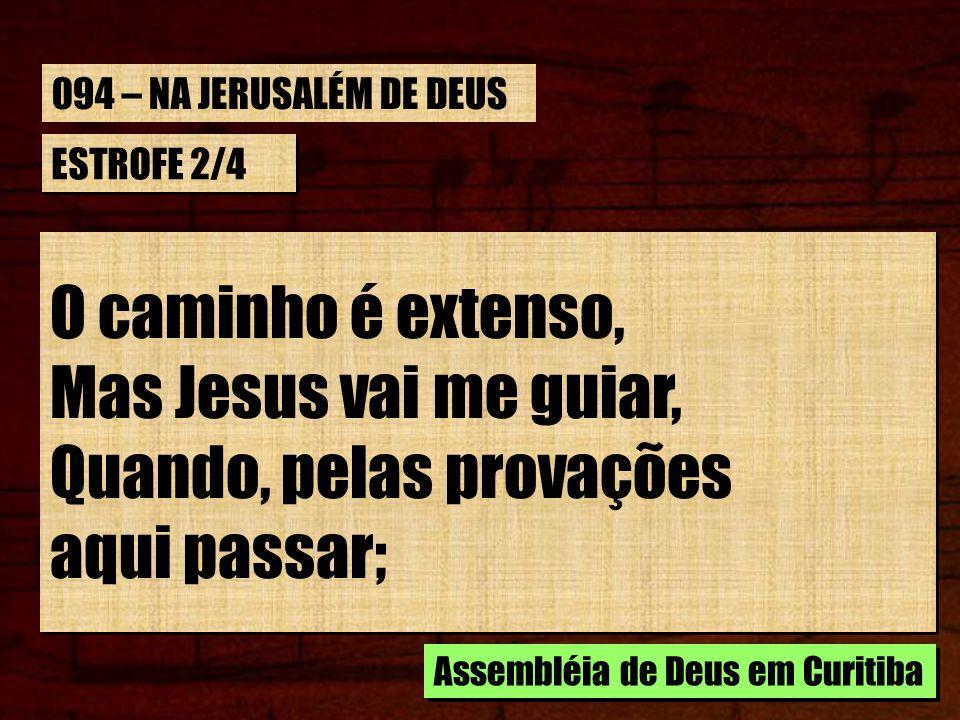 ESTROFE 2/4 O caminho é extenso, Mas Jesus vai me guiar, Quando, pelas provações aqui passar; O caminho é extenso, Mas Jesus vai me guiar, Quando, pel