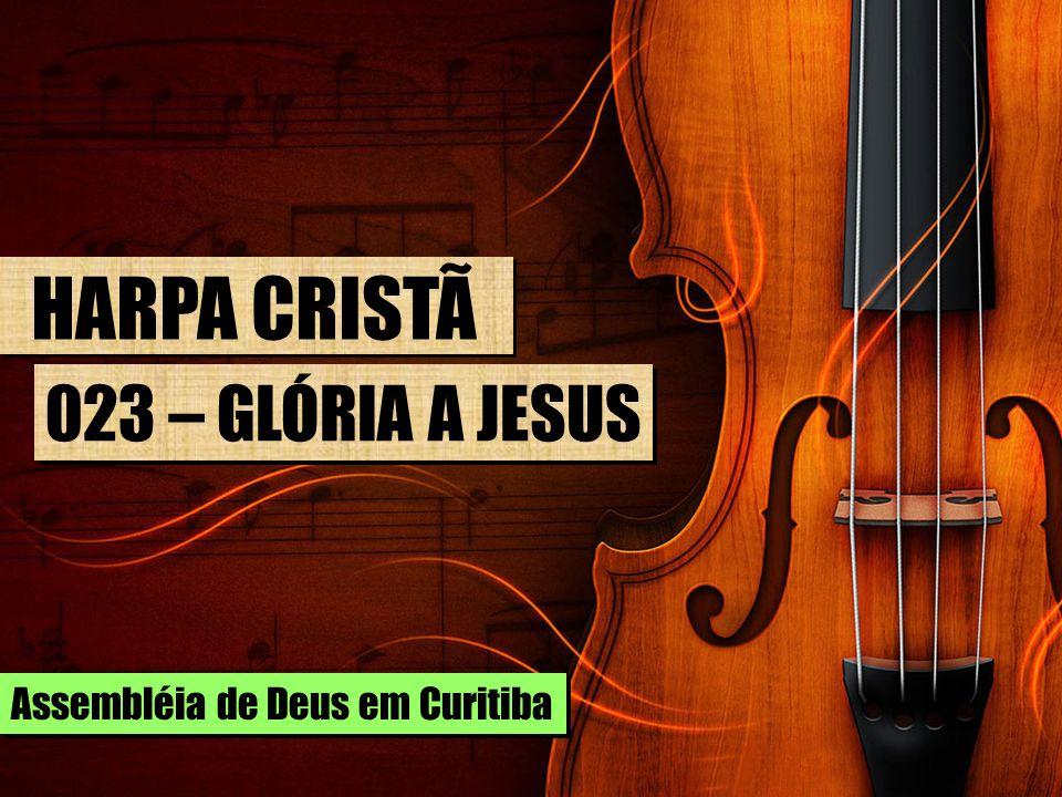 HARPA CRISTÃ 023 – GLÓRIA A JESUS Assembléia de Deus em Curitiba