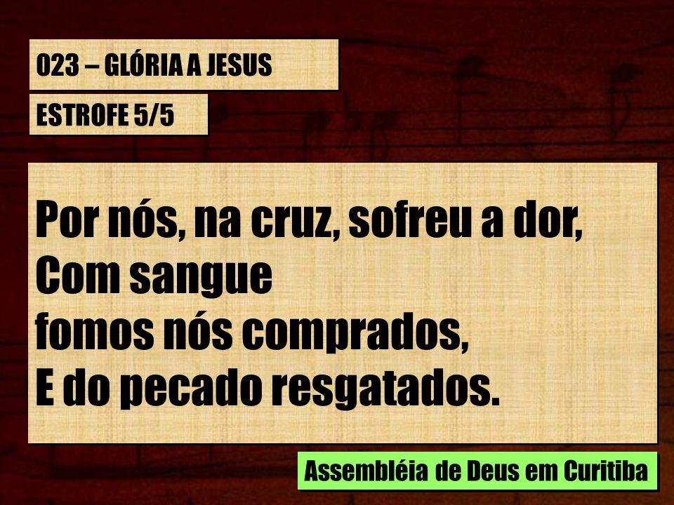 023 – GLÓRIA A JESUS ESTROFE 5/5 Por nós, na cruz, sofreu a dor, Com sangue fomos nós comprados, E do pecado resgatados. Por nós, na cruz, sofreu a do