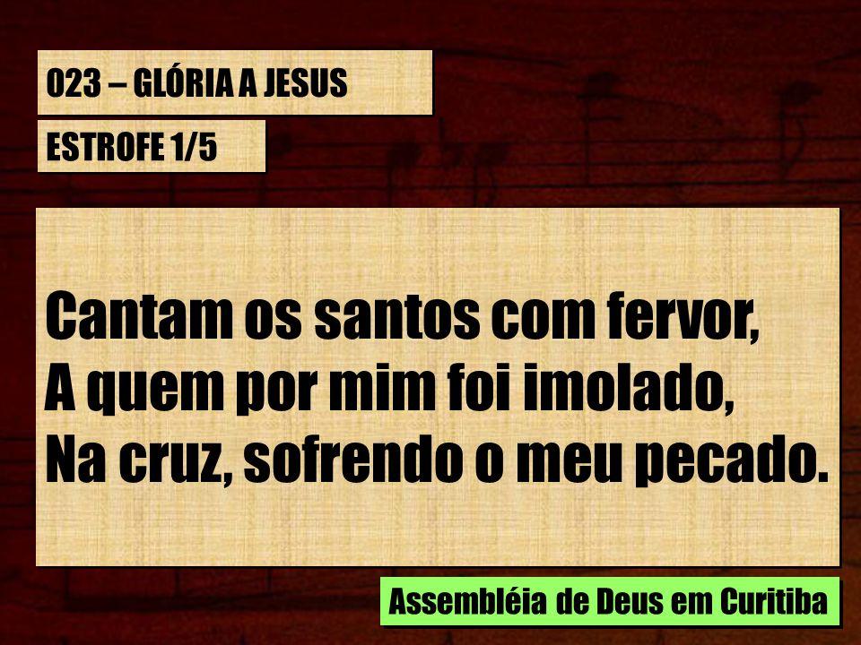023 – GLÓRIA A JESUS ESTROFE 1/5 Cantam os santos com fervor, A quem por mim foi imolado, Na cruz, sofrendo o meu pecado. Cantam os santos com fervor,