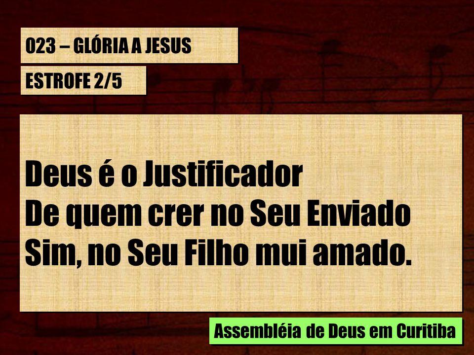 023 – GLÓRIA A JESUS ESTROFE 2/5 Deus é o Justificador De quem crer no Seu Enviado Sim, no Seu Filho mui amado. Deus é o Justificador De quem crer no