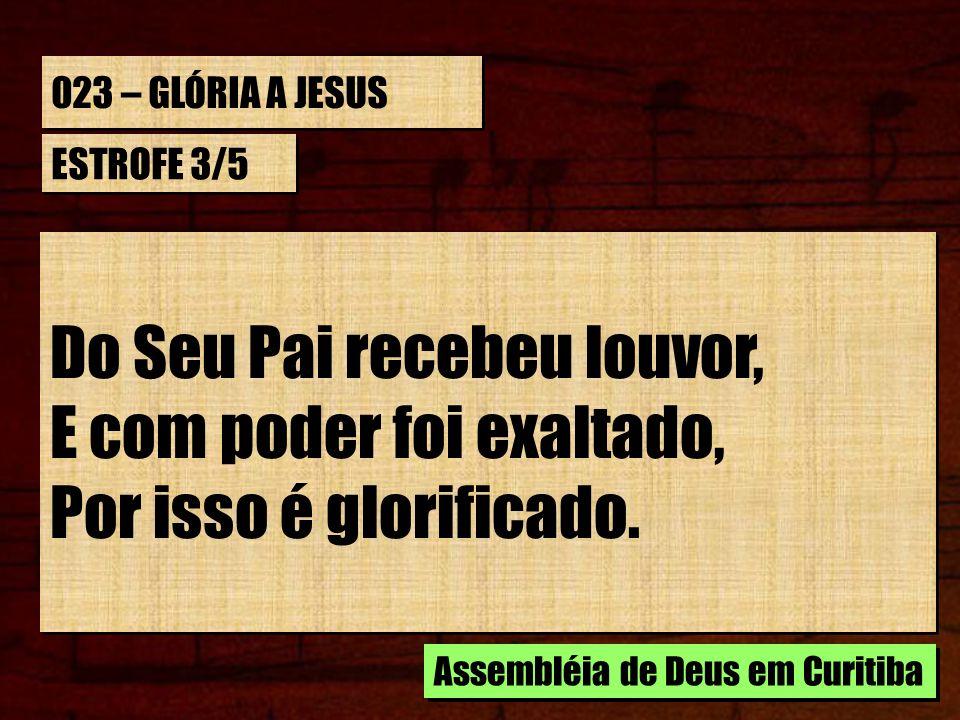 023 – GLÓRIA A JESUS ESTROFE 3/5 Do Seu Pai recebeu louvor, E com poder foi exaltado, Por isso é glorificado. Do Seu Pai recebeu louvor, E com poder f