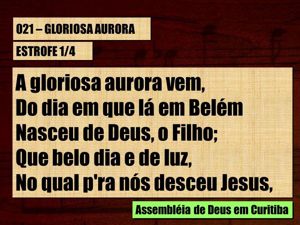 021 – GLORIOSA AURORA ESTROFE 1/4 A gloriosa aurora vem, Do dia em que lá em Belém Nasceu de Deus, o Filho; Que belo dia e de luz, No qual p'ra nós de
