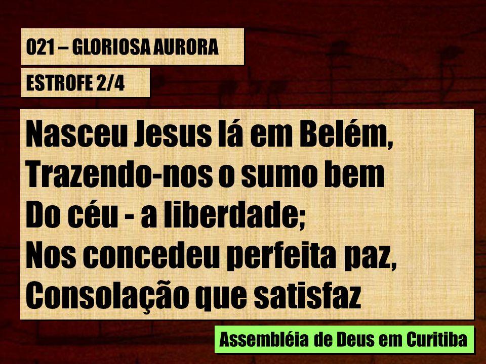 021 – GLORIOSA AURORA ESTROFE 2/4 Nasceu Jesus lá em Belém, Trazendo-nos o sumo bem Do céu - a liberdade; Nos concedeu perfeita paz, Consolação que sa
