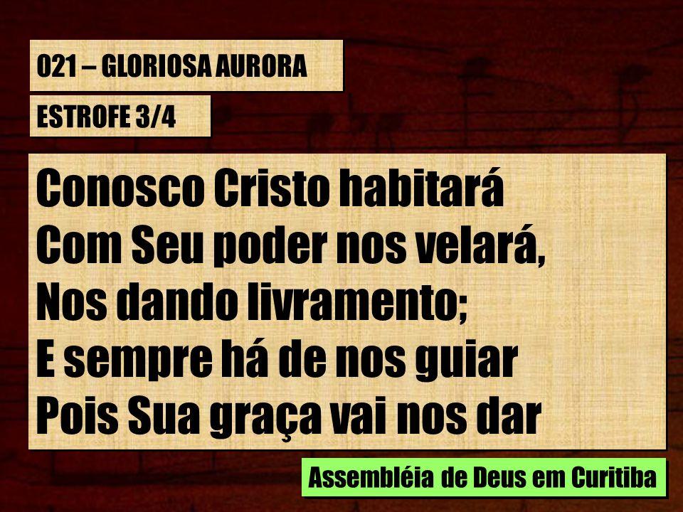 021 – GLORIOSA AURORA ESTROFE 3/4 Conosco Cristo habitará Com Seu poder nos velará, Nos dando livramento; E sempre há de nos guiar Pois Sua graça vai