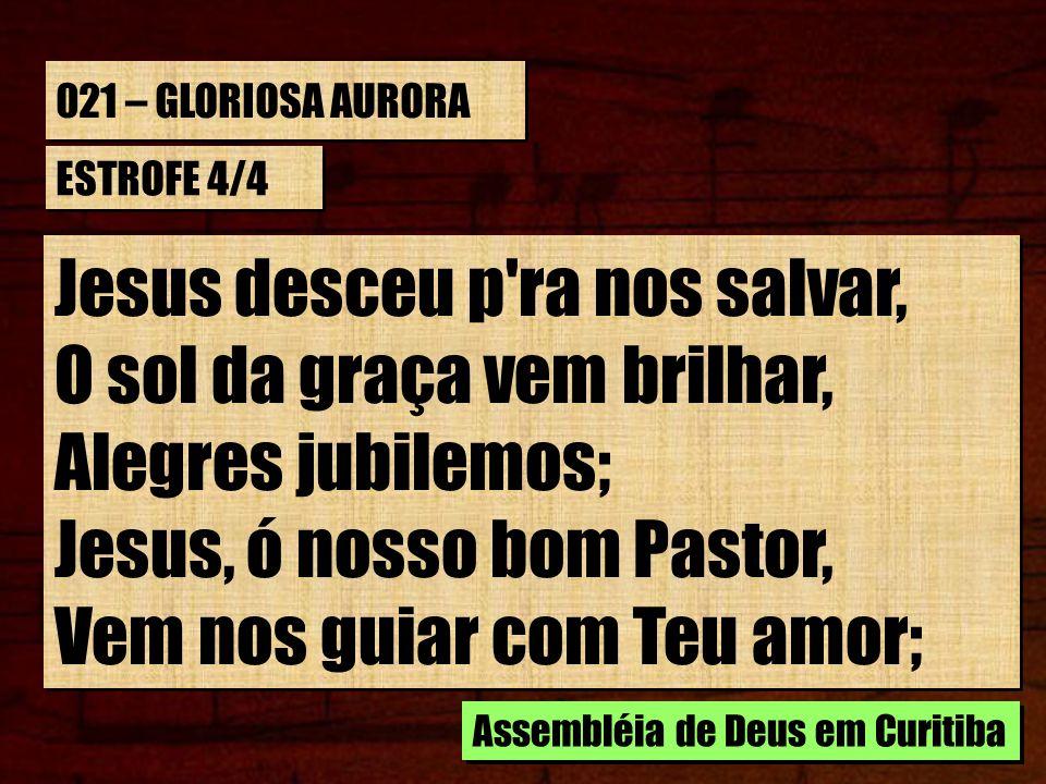 021 – GLORIOSA AURORA ESTROFE 4/4 Jesus desceu p'ra nos salvar, O sol da graça vem brilhar, Alegres jubilemos; Jesus, ó nosso bom Pastor, Vem nos guia