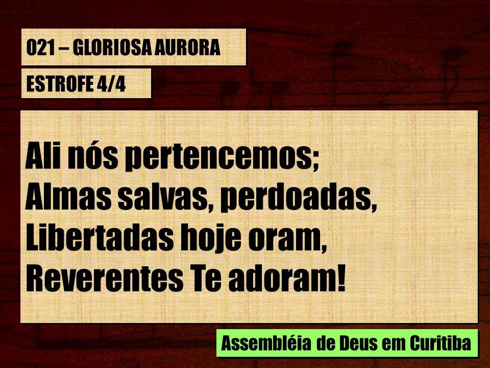 021 – GLORIOSA AURORA ESTROFE 4/4 Ali nós pertencemos; Almas salvas, perdoadas, Libertadas hoje oram, Reverentes Te adoram! Ali nós pertencemos; Almas