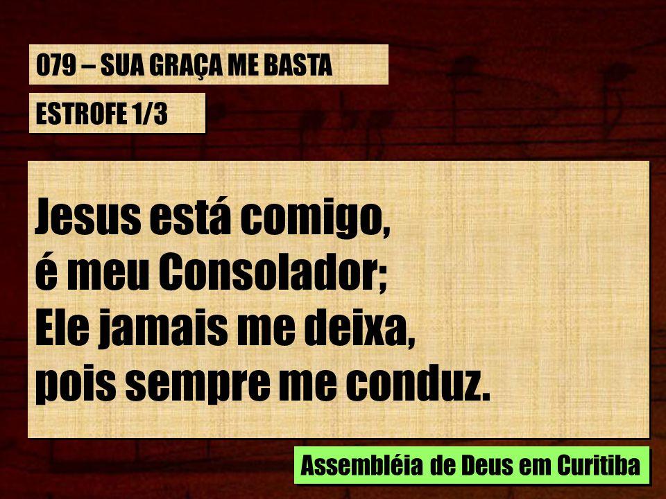 ESTROFE 1/3 Jesus está comigo, é meu Consolador; Ele jamais me deixa, pois sempre me conduz. Jesus está comigo, é meu Consolador; Ele jamais me deixa,