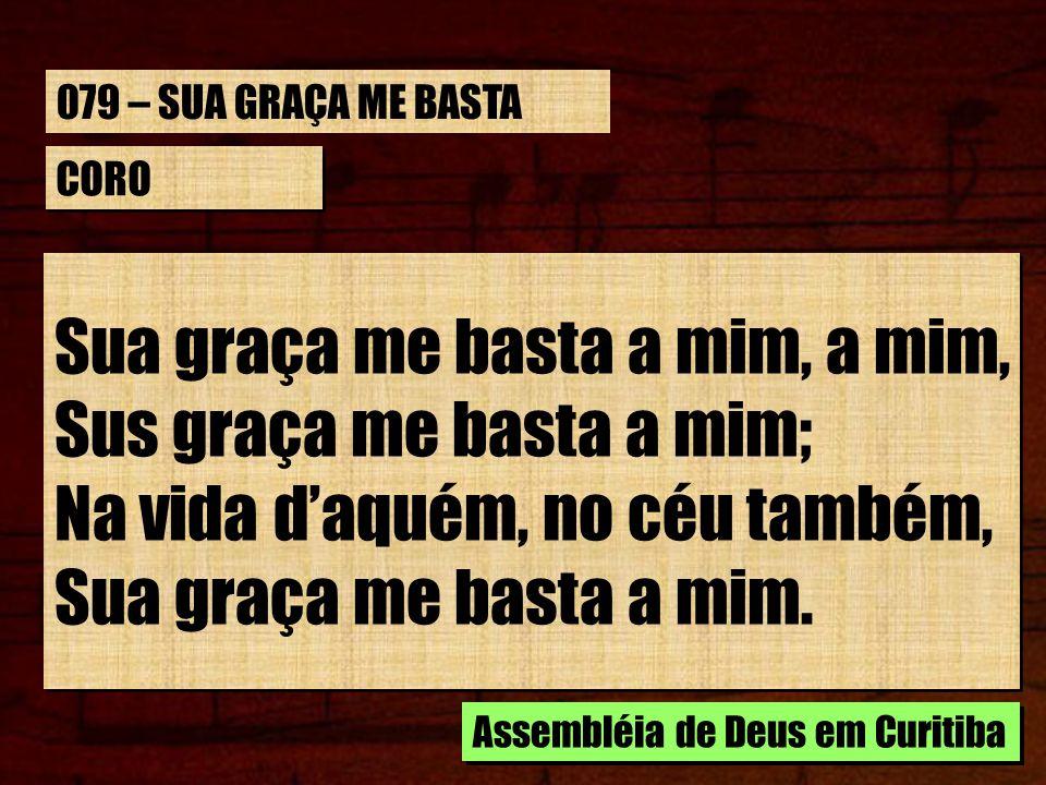 CORO Sua graça me basta a mim, a mim, Sus graça me basta a mim; Na vida daquém, no céu também, Sua graça me basta a mim. Sua graça me basta a mim, a m