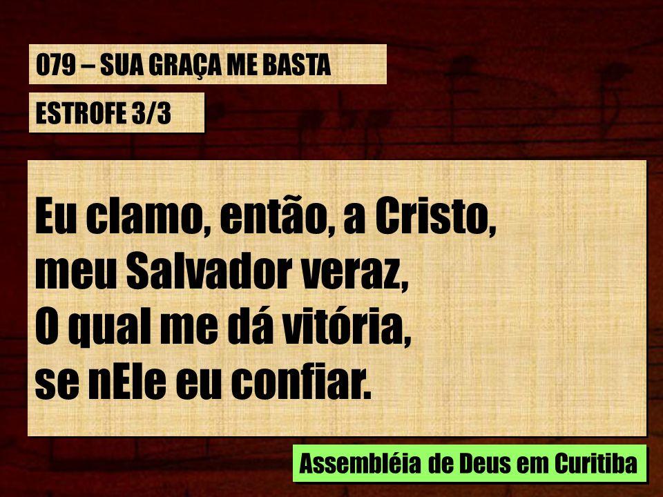 ESTROFE 3/3 Eu clamo, então, a Cristo, meu Salvador veraz, O qual me dá vitória, se nEle eu confiar. Eu clamo, então, a Cristo, meu Salvador veraz, O