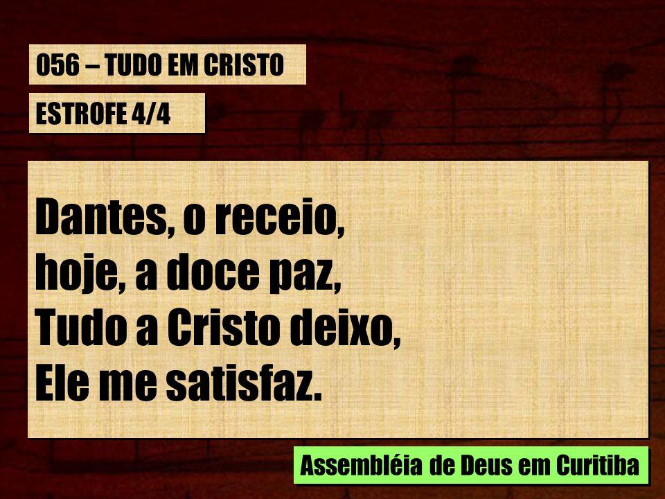 ESTROFE 4/4 Dantes, o receio, hoje, a doce paz, Tudo a Cristo deixo, Ele me satisfaz. Dantes, o receio, hoje, a doce paz, Tudo a Cristo deixo, Ele me