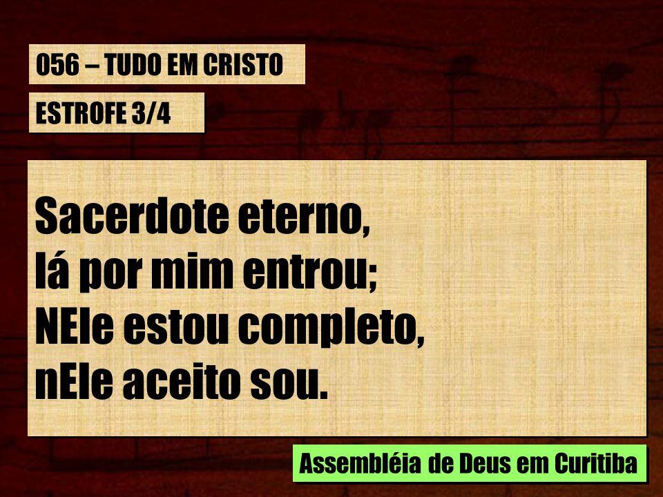 ESTROFE 3/4 Sacerdote eterno, lá por mim entrou; NEle estou completo, nEle aceito sou. Sacerdote eterno, lá por mim entrou; NEle estou completo, nEle