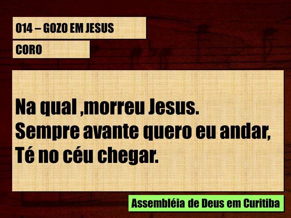 014 – GOZO EM JESUS CORO Na qual,morreu Jesus. Sempre avante quero eu andar, Té no céu chegar. Na qual,morreu Jesus. Sempre avante quero eu andar, Té