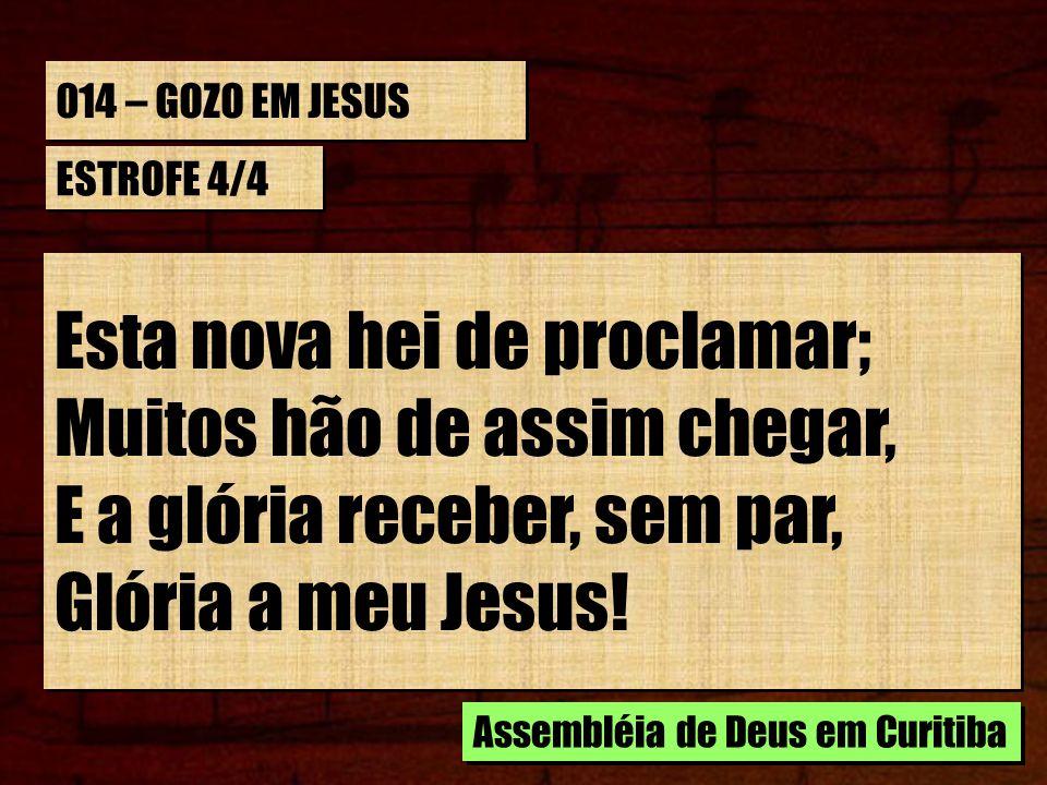 014 – GOZO EM JESUS ESTROFE 4/4 Esta nova hei de proclamar; Muitos hão de assim chegar, E a glória receber, sem par, Glória a meu Jesus! Esta nova hei