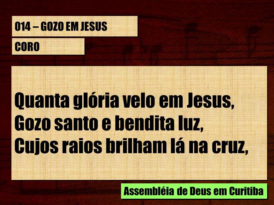 014 – GOZO EM JESUS CORO Quanta glória velo em Jesus, Gozo santo e bendita luz, Cujos raios brilham lá na cruz, Quanta glória velo em Jesus, Gozo sant