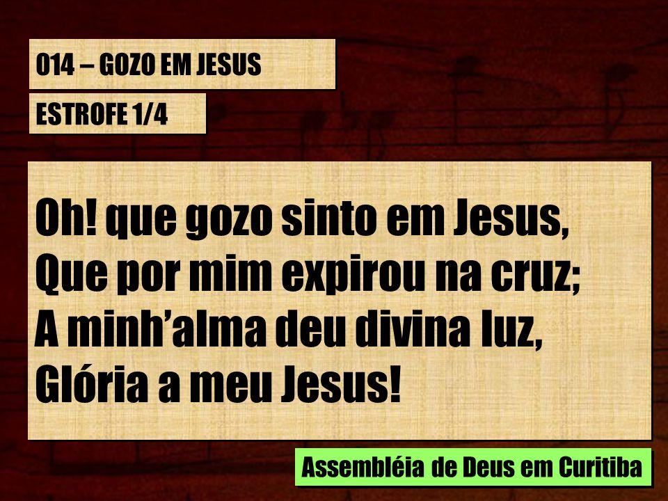 014 – GOZO EM JESUS ESTROFE 1/4 Oh! que gozo sinto em Jesus, Que por mim expirou na cruz; A minhalma deu divina luz, Glória a meu Jesus! Oh! que gozo
