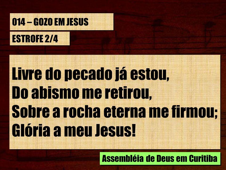 014 – GOZO EM JESUS ESTROFE 2/4 Livre do pecado já estou, Do abismo me retirou, Sobre a rocha eterna me firmou; Glória a meu Jesus! Livre do pecado já