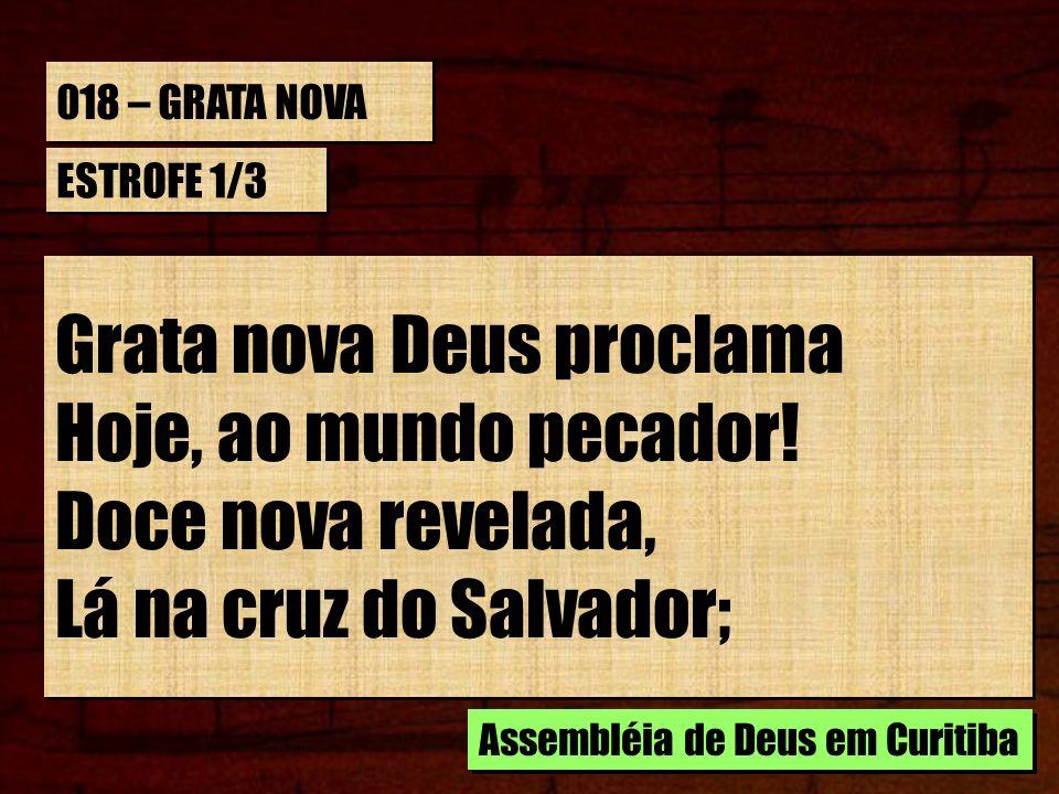 018 – GRATA NOVA ESTROFE 1/3 Grata nova Deus proclama Hoje, ao mundo pecador! Doce nova revelada, Lá na cruz do Salvador; Grata nova Deus proclama Hoj