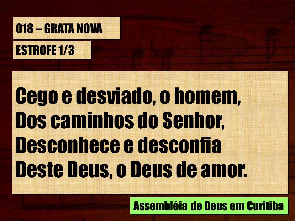 018 – GRATA NOVA ESTROFE 1/3 Cego e desviado, o homem, Dos caminhos do Senhor, Desconhece e desconfia Deste Deus, o Deus de amor. Cego e desviado, o h