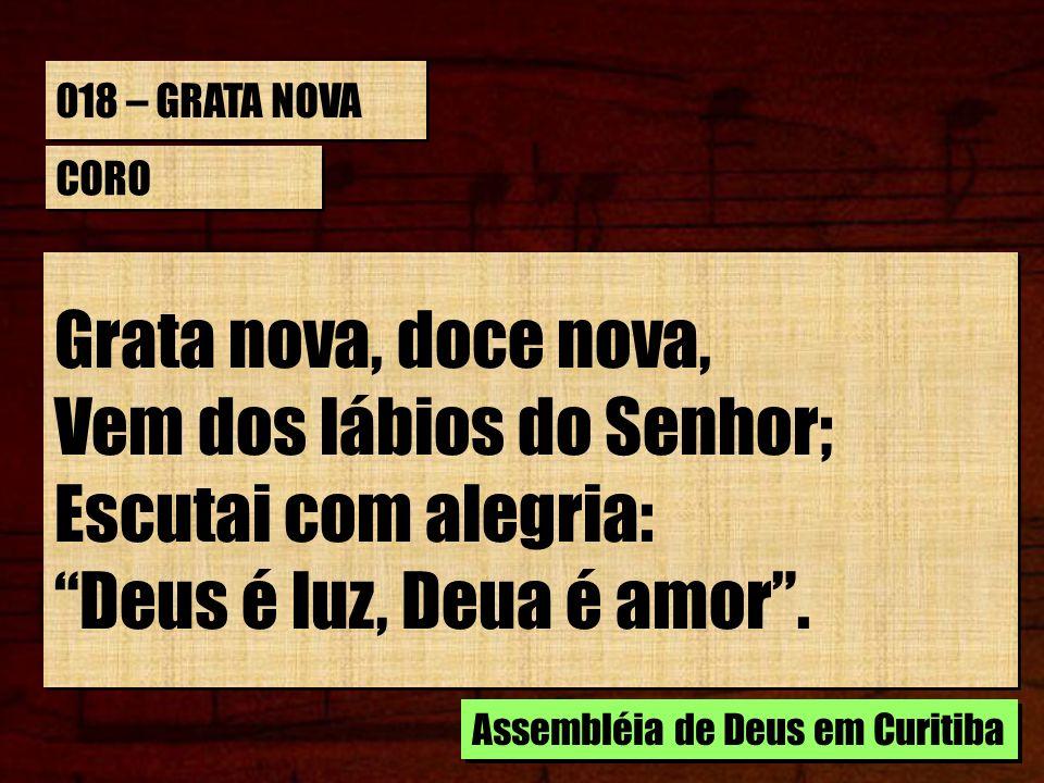 018 – GRATA NOVA CORO Grata nova, doce nova, Vem dos lábios do Senhor; Escutai com alegria: Deus é luz, Deua é amor. Grata nova, doce nova, Vem dos lá