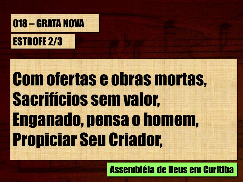 018 – GRATA NOVA ESTROFE 2/3 Meios de salvar-se inventa; Clama, roga em seu favor, A supostos mediadores, Desprezando o Deus de amor.