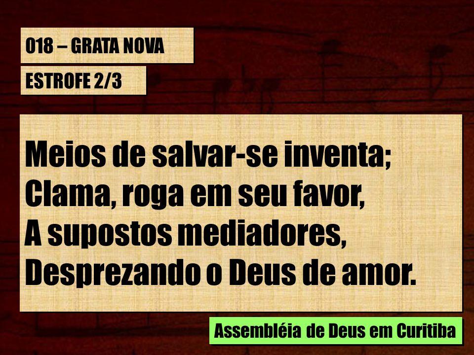 018 – GRATA NOVA ESTROFE 2/3 Meios de salvar-se inventa; Clama, roga em seu favor, A supostos mediadores, Desprezando o Deus de amor. Meios de salvar-