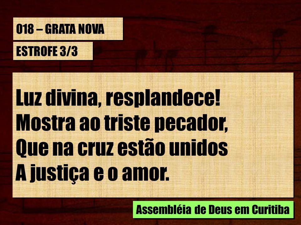 018 – GRATA NOVA ESTROFE 3/3 Luz divina, resplandece! Mostra ao triste pecador, Que na cruz estão unidos A justiça e o amor. Luz divina, resplandece!