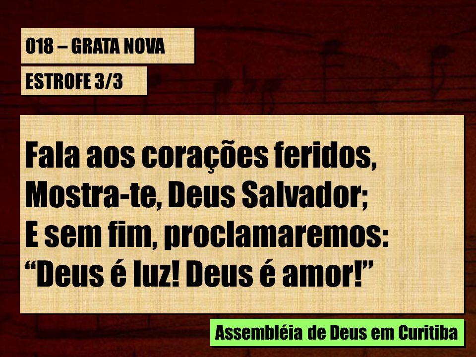 018 – GRATA NOVA ESTROFE 3/3 Fala aos corações feridos, Mostra-te, Deus Salvador; E sem fim, proclamaremos: Deus é luz! Deus é amor! Fala aos corações